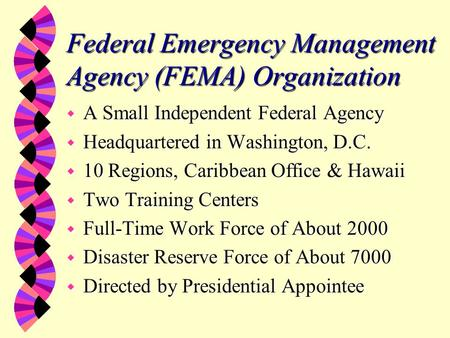Federal Emergency Management Agency (FEMA) Organization w A Small Independent Federal Agency w Headquartered in Washington, D.C. w 10 Regions, Caribbean.