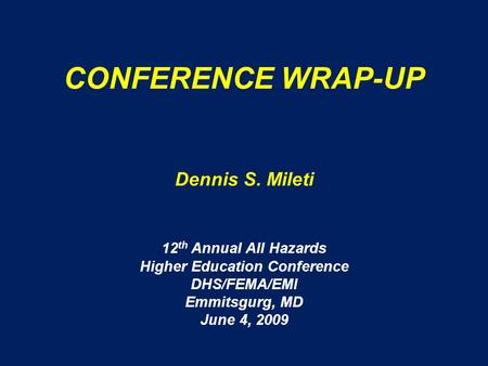 CONFERENCE WRAP-UP Dennis S. Mileti 12 th Annual All Hazards Higher Education Conference DHS/FEMA/EMI Emmitsgurg, MD June 4, 2009.