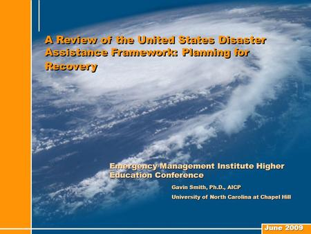 June 2009 A Review of the United States Disaster Assistance Framework: Planning for Recovery Emergency Management Institute Higher Education Conference.