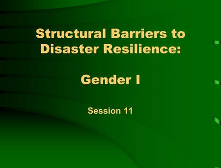 Structural Barriers to Disaster Resilience: Gender I Session 11.