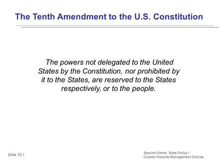 The Tenth Amendment to the U.S. Constitution Session Name: State Policy I Coastal Hazards Management Course The powers not delegated to the United States.