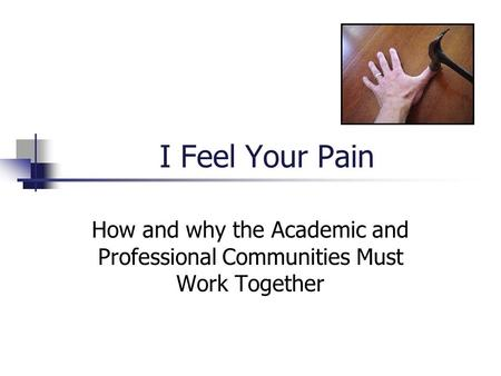 I Feel Your Pain How and why the Academic and Professional Communities Must Work Together.