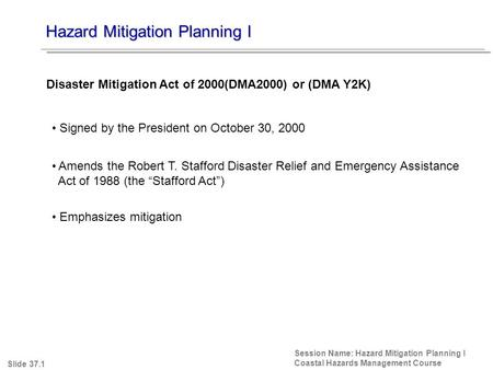 Hazard Mitigation Planning I Session Name: Hazard Mitigation Planning I Coastal Hazards Management Course Signed by the President on October 30, 2000 Amends.