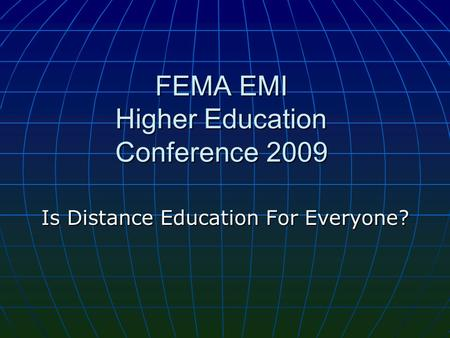 FEMA EMI Higher Education Conference 2009 Is Distance Education For Everyone?
