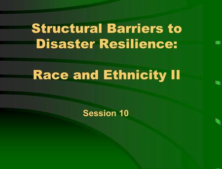 Structural Barriers to Disaster Resilience: Race and Ethnicity II Session 10.