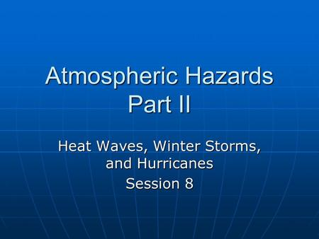 Atmospheric Hazards Part II Heat Waves, Winter Storms, and Hurricanes Session 8.