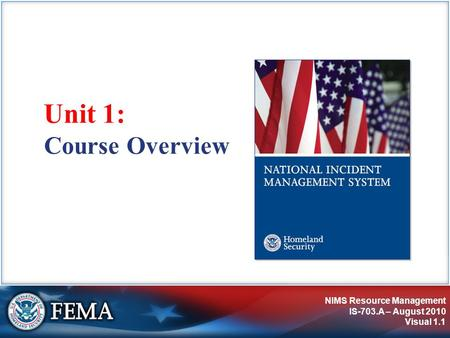 NIMS Resource Management IS-703.A – August 2010 Visual 1.1 Course Overview Unit 1: