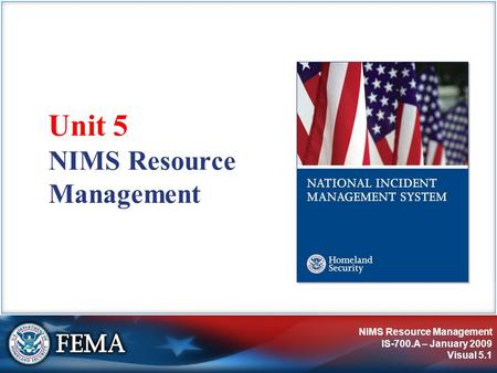 NIMS Resource Management IS-700.A – January 2009 Visual 5.1 NIMS Resource Management Unit 5.