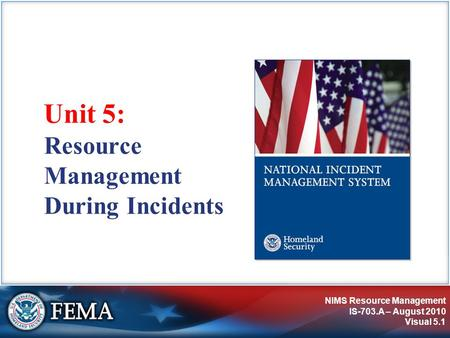 NIMS Resource Management IS-703.A – August 2010 Visual 5.1 Resource Management During Incidents Unit 5: