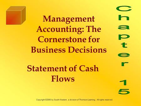 Statement of Cash Flows Management Accounting: The Cornerstone for Business Decisions Copyright ©2006 by South-Western, a division of Thomson Learning.