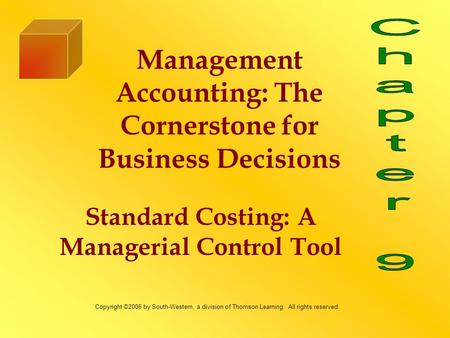 Standard Costing: A Managerial Control Tool Management Accounting: The Cornerstone for Business Decisions Copyright ©2006 by South-Western, a division.