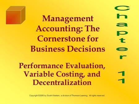 Performance Evaluation, Variable Costing, and Decentralization Management Accounting: The Cornerstone for Business Decisions Copyright ©2006 by South-Western,