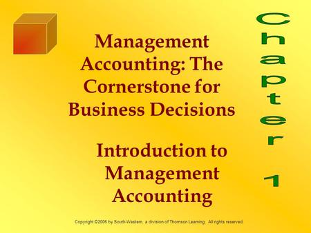 Management Accounting: The Cornerstone for Business Decisions Introduction to Management Accounting Copyright ©2006 by South-Western, a division of Thomson.