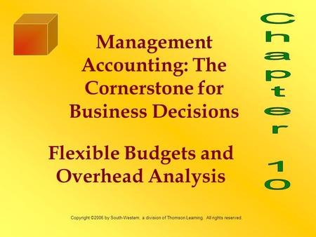 Flexible Budgets and Overhead Analysis Management Accounting: The Cornerstone for Business Decisions Copyright ©2006 by South-Western, a division of Thomson.