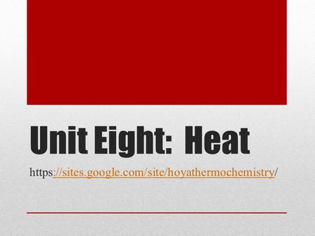 Unit Eight: Heat https://sites.google.com/site/hoyathermochemistry/://sites.google.com/site/hoyathermochemistry.