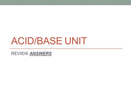 ACID/BASE UNIT REVIEW ANSWERS. Practice defining acids and bases. Looking at the formula Al(OH) 3, we would assume that a) this is a base b) this has.