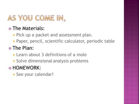  The Materials:  Pick up a packet and assessment plan.  Paper, pencil, scientific calculator, periodic table  The Plan:  Learn about 3 definitions.