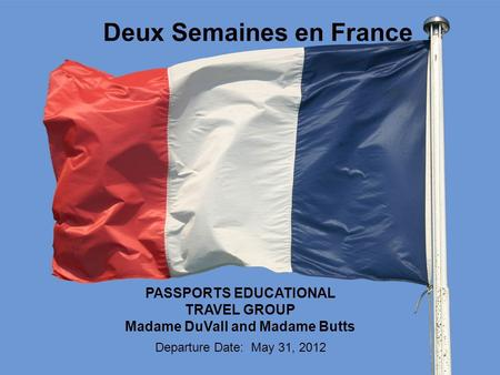 Deux Semaines en France PASSPORTS EDUCATIONAL TRAVEL GROUP Madame DuVall and Madame Butts Departure Date: May 31, 2012.