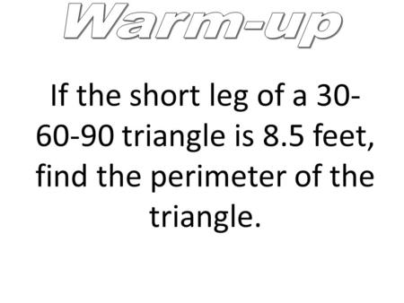 If the short leg of a 30- 60-90 triangle is 8.5 feet, find the perimeter of the triangle.