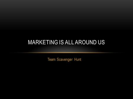 Team Scavenger Hunt MARKETING IS ALL AROUND US. WHAT ARE YOU LOOKING FOR? Each team must find the following: 3 locations where the Exchange Process takes.