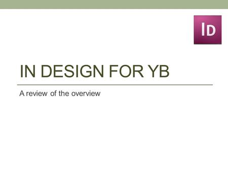 IN DESIGN FOR YB A review of the overview. Getting started FOLLOW TWO STEPS: 1.Organization of pages (very important!!!) 2.Creation of pages.