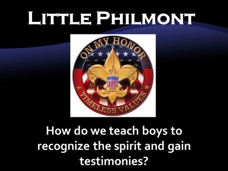 Little Philmont How do we teach boys to recognize the spirit and gain testimonies?