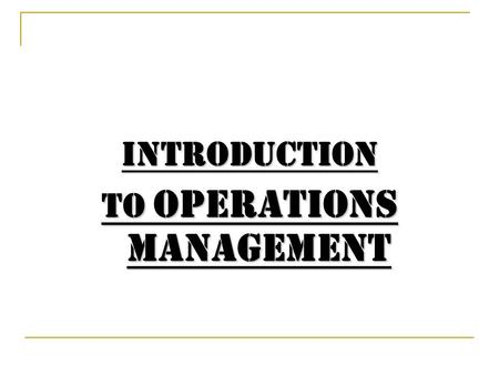 Introduction to Operations Management Contents 1- What is Operations Management (OM)? 2- Importance of OM. 3- OM decisions. 4- OM's contributions to.