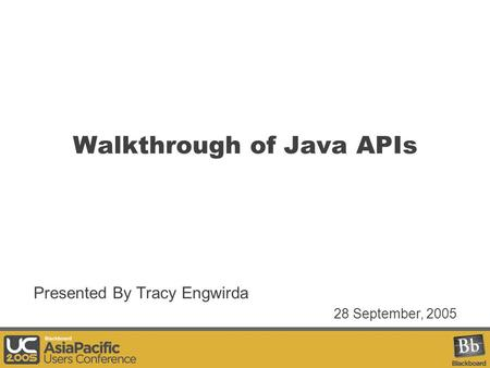 Walkthrough of Java APIs Presented By Tracy Engwirda 28 September, 2005.