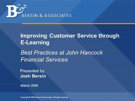 Copyright © 2006 Bersin & Associates. All rights reserved. Best Practices at John Hancock Financial Services Improving Customer Service through E-Learning.