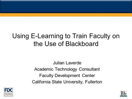 Using E-Learning to Train Faculty on the Use of Blackboard Julian Laverde Academic Technology Consultant Faculty Development Center California State University,