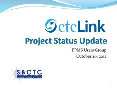 PPMS Users Group October 26, 2012 1. What is ctcLink? ctcLink will leverage and enhance the inherent efficiency of the CTC system through implementation.