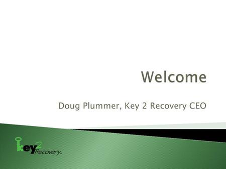 Doug Plummer, Key 2 Recovery CEO.  This presentation should be construed as an overview of the issues discussed and not as legal advice to anyone.