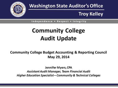 Washington State Auditor's Office Troy Kelley Independence Respect Integrity Community College Audit Update Community College Budget Accounting & Reporting.