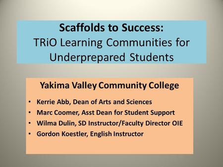 Scaffolds to Success: TRiO Learning Communities for Underprepared Students Yakima Valley Community College Kerrie Abb, Dean of Arts and Sciences Marc Coomer,