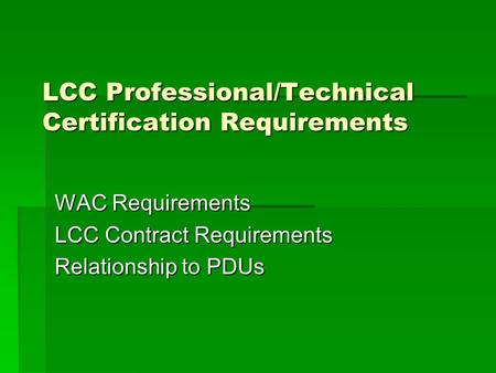 LCC Professional/Technical Certification Requirements WAC Requirements LCC Contract Requirements Relationship to PDUs.