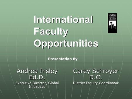 International Faculty Opportunities Andrea Insley Ed.D. Executive Director, Global Initiatives Carey Schroyer D.C. District Faculty Coordinator Presentation.