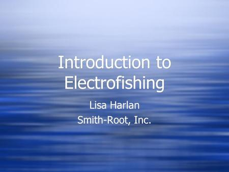 Introduction to Electrofishing Lisa Harlan Smith-Root, Inc. Lisa Harlan Smith-Root, Inc.