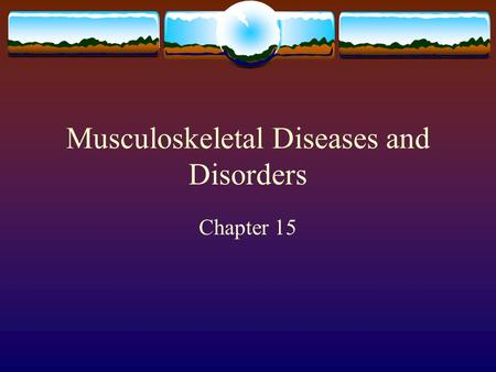 Musculoskeletal Diseases and Disorders Chapter 15.
