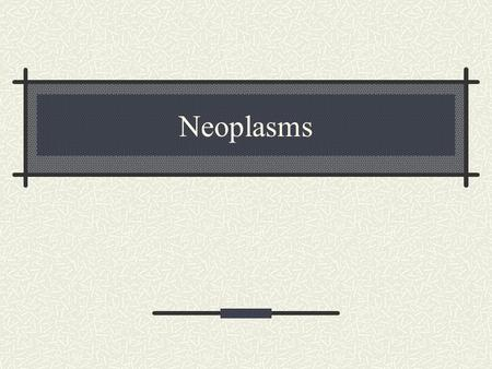 Neoplasms. Definitions: Neoplasm New growth No new purpose Tumor Swelling, enlargement, mass.