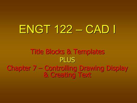 ENGT 122 – CAD I Title Blocks & Templates PLUS Chapter 7 – Controlling Drawing Display & Creating Text.