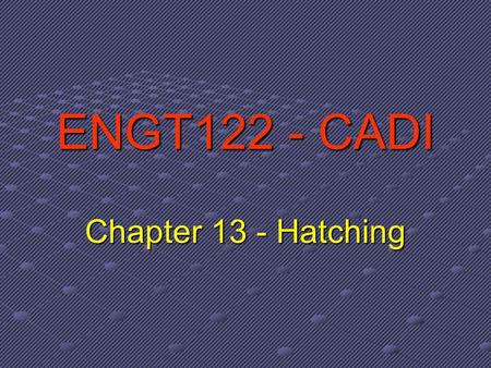 ENGT122 - CADI Chapter 13 - Hatching. What is Hatching? Hatching refers to filling an enclosed boundary with a repetitive pattern of formatted line segments.