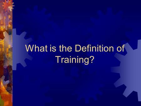 What is the Definition of Training? Training: The successful transfer of appropriate information in an effective and time- efficient manner.