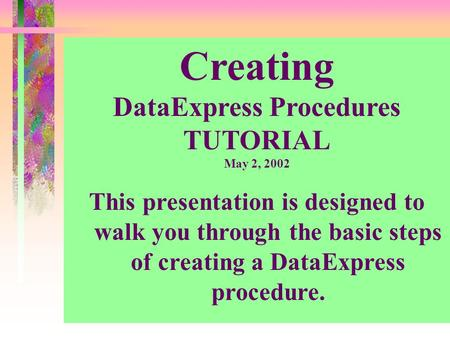 Creating DataExpress Procedures TUTORIAL May 2, 2002 This presentation is designed to walk you through the basic steps of creating a DataExpress procedure.