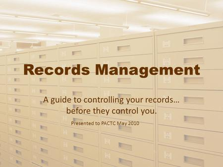Records Management A guide to controlling your records… before they control you. Presented to PACTC May 2010.