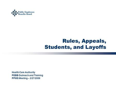 Rules, Appeals, Students, and Layoffs Health Care Authority PEBB Outreach and Training PPMS Meeting – 2/27/2009.