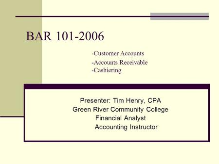 BAR 101-2006 -Customer Accounts -Accounts Receivable -Cashiering Presenter:Tim Henry, CPA Green River Community College Financial Analyst Accounting Instructor.