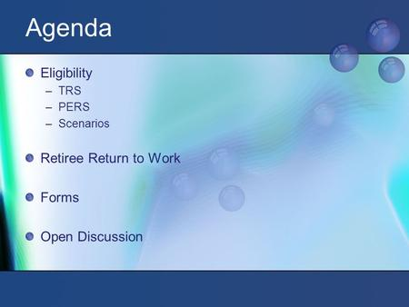 Agenda Eligibility –TRS –PERS –Scenarios Retiree Return to Work Forms Open Discussion.