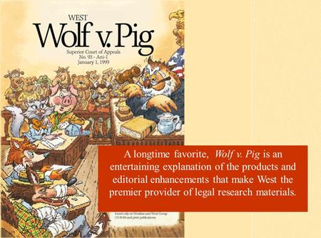A longtime favorite, Wolf v. Pig is an entertaining explanation of the products and editorial enhancements that make West the premier provider of legal.