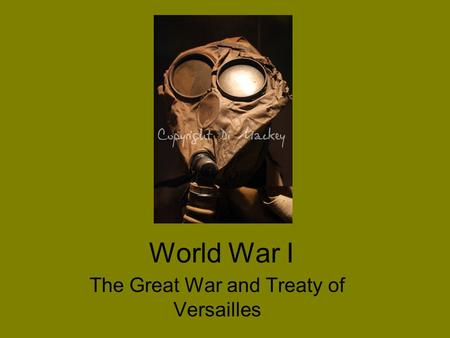 World War I The Great War and Treaty of Versailles.