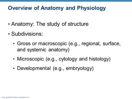 Copyright © 2010 Pearson Education, Inc. Overview of Anatomy and Physiology Anatomy: The study of structure Subdivisions: Gross or macroscopic (e.g., regional,